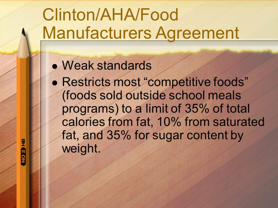 """Clinton/AHA/Food Manufacturers Agreement Weak standards Restricts most """"competitive foods"""" (foods sold outside school meals programs) to a limit of 35"""
