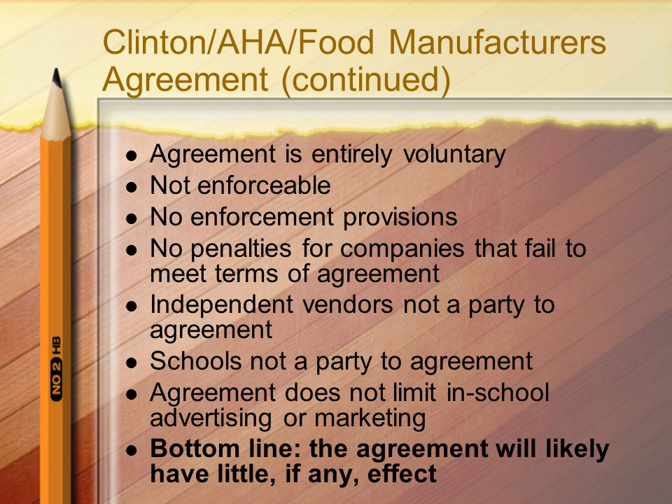 Clinton/AHA/Food Manufacturers Agreement (continued) Agreement is entirely voluntary Not enforceable No enforcement provisions No penalties for compan