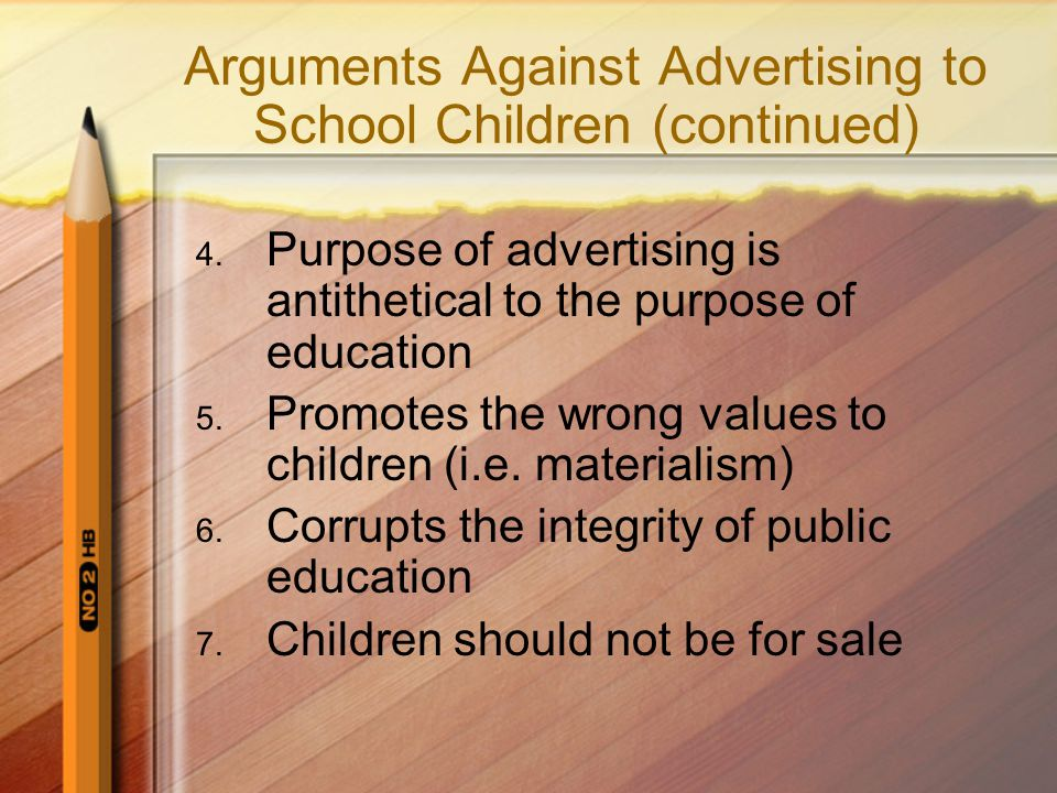 Arguments Against Advertising to School Children (continued) 4. Purpose of advertising is antithetical to the purpose of education 5. Promotes the wro