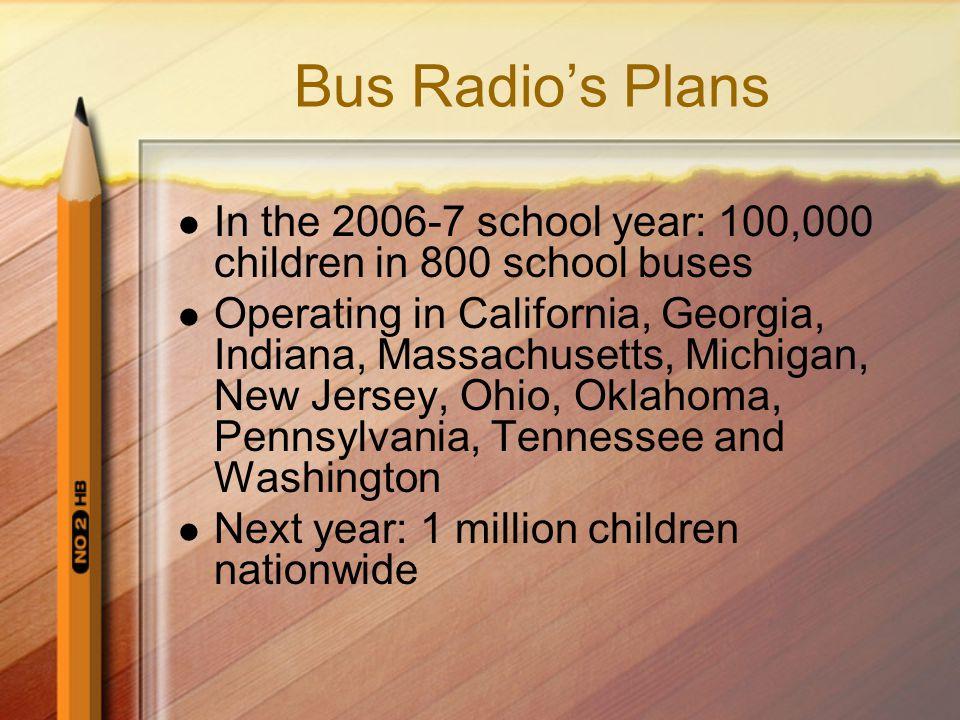 Bus Radio's Plans In the 2006-7 school year: 100,000 children in 800 school buses Operating in California, Georgia, Indiana, Massachusetts, Michigan,