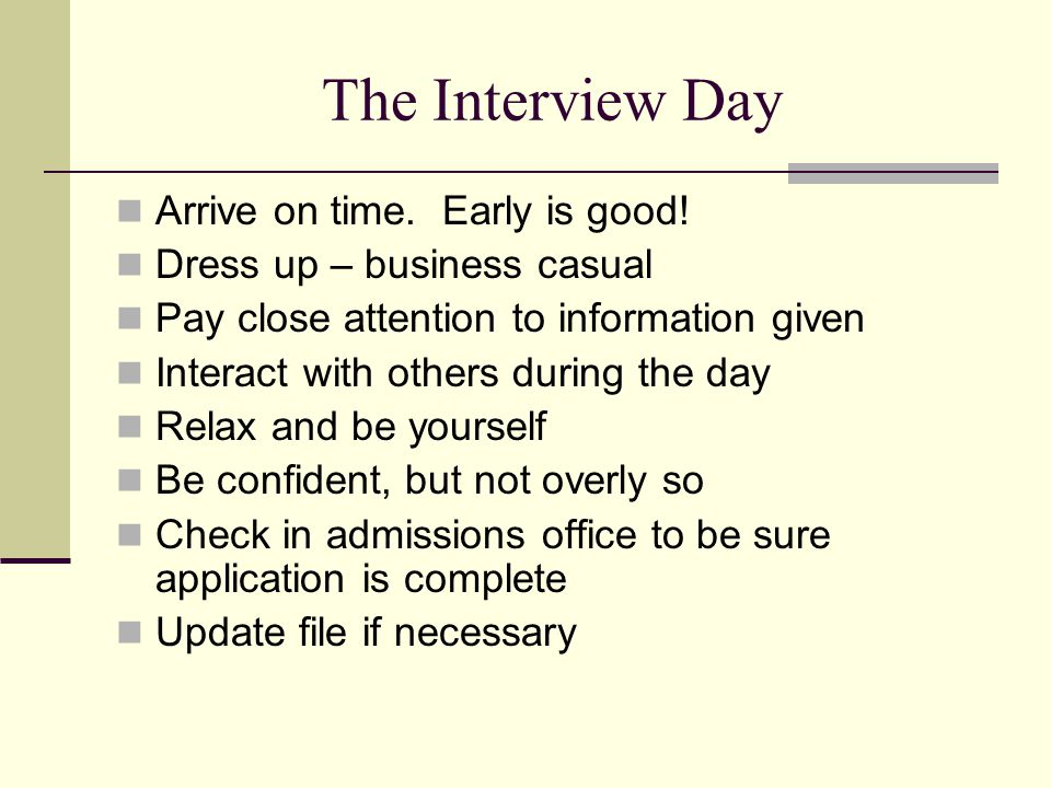 The Interview Day Arrive on time. Early is good.