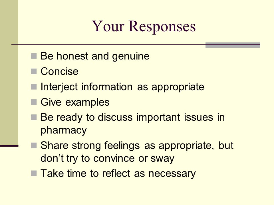 Your Responses Be honest and genuine Concise Interject information as appropriate Give examples Be ready to discuss important issues in pharmacy Share strong feelings as appropriate, but don't try to convince or sway Take time to reflect as necessary