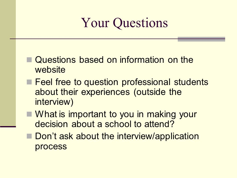 Your Questions Questions based on information on the website Feel free to question professional students about their experiences (outside the interview) What is important to you in making your decision about a school to attend.
