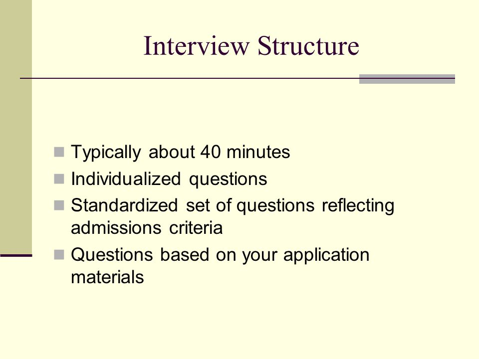 Interview Structure Typically about 40 minutes Individualized questions Standardized set of questions reflecting admissions criteria Questions based on your application materials