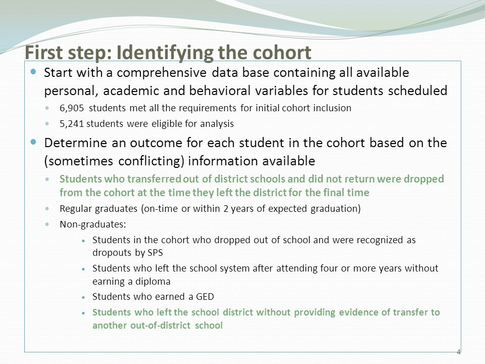 First step: Identifying the cohort Start with a comprehensive data base containing all available personal, academic and behavioral variables for students scheduled 6,905 students met all the requirements for initial cohort inclusion 5,241 students were eligible for analysis Determine an outcome for each student in the cohort based on the (sometimes conflicting) information available Students who transferred out of district schools and did not return were dropped from the cohort at the time they left the district for the final time Regular graduates (on-time or within 2 years of expected graduation) Non-graduates: Students in the cohort who dropped out of school and were recognized as dropouts by SPS Students who left the school system after attending four or more years without earning a diploma Students who earned a GED Students who left the school district without providing evidence of transfer to another out-of-district school 4