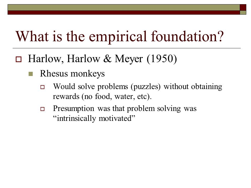 What is the empirical foundation?  Harlow, Harlow & Meyer (1950) Rhesus monkeys  Would solve problems (puzzles) without obtaining rewards (no food,