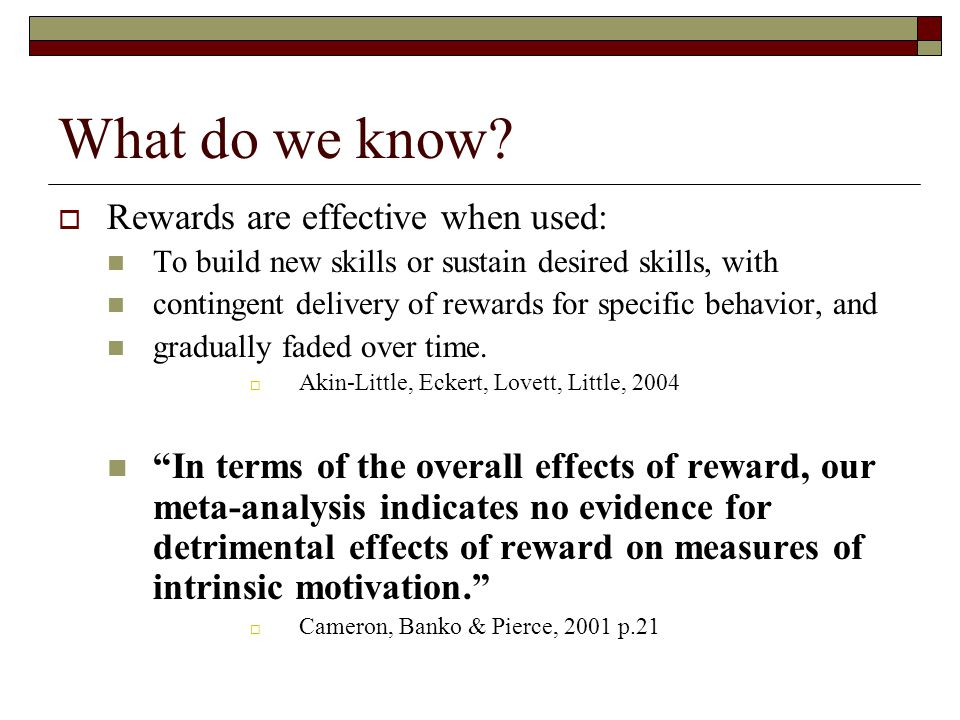 What do we know?  Rewards are effective when used: To build new skills or sustain desired skills, with contingent delivery of rewards for specific be