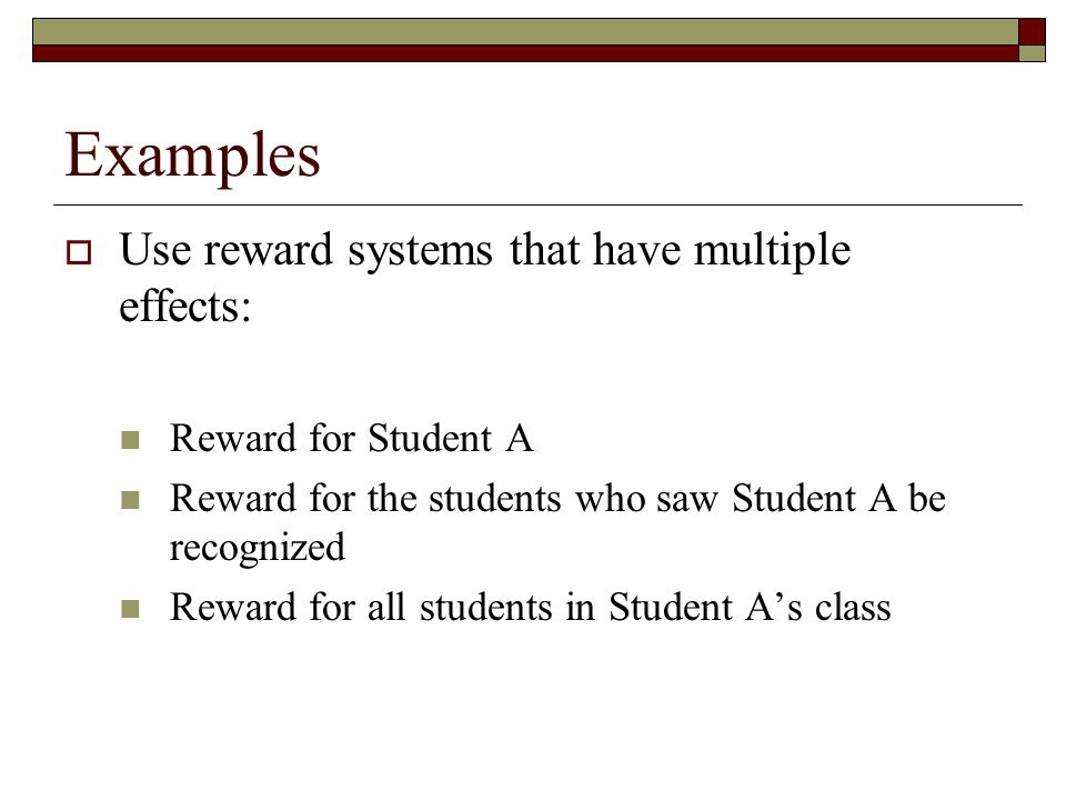 Examples  Use reward systems that have multiple effects: Reward for Student A Reward for the students who saw Student A be recognized Reward for all