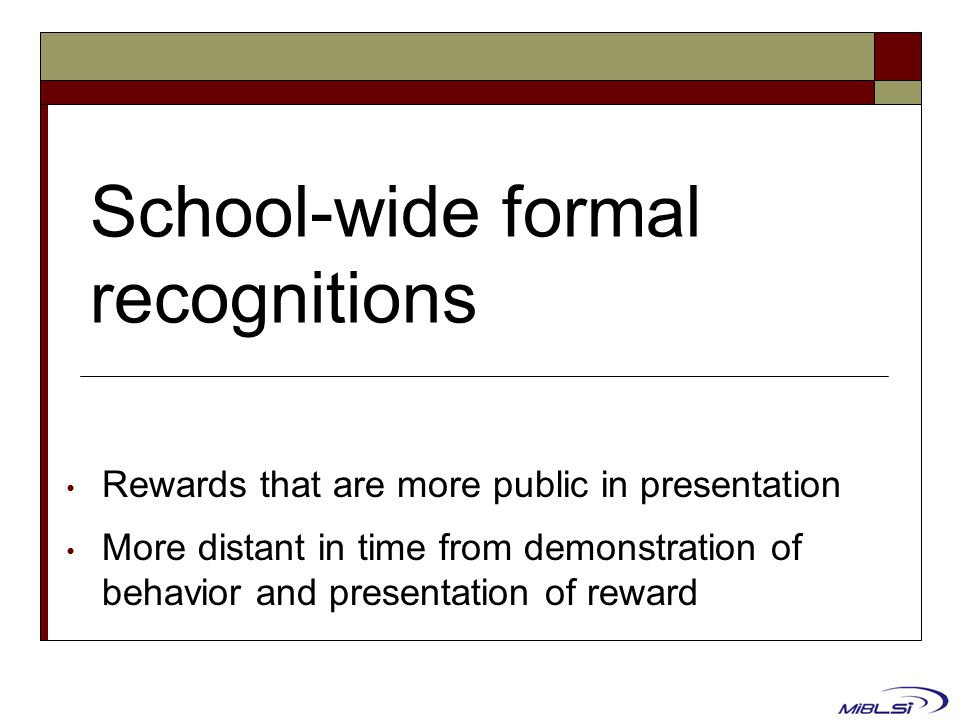 School-wide formal recognitions Rewards that are more public in presentation More distant in time from demonstration of behavior and presentation of r