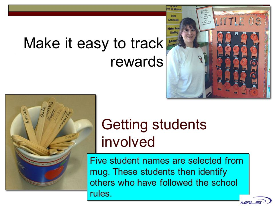 Getting students involved Five student names are selected from mug. These students then identify others who have followed the school rules. Make it ea