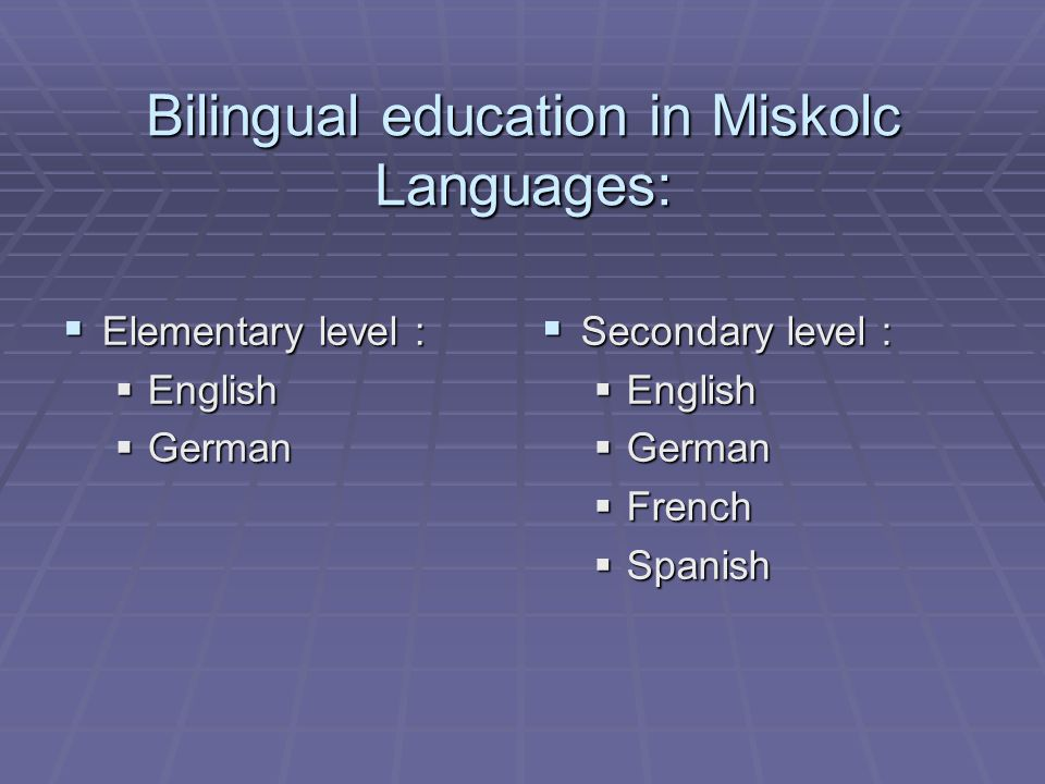Bilingual education in Miskolc Subjects taught in the target language:  Elementary level :  Physical education  Art and music  Nature / biology  History  Secondary level :  History  Biology  Geography  Mathematics  Computer studies  Civilization  Physical education