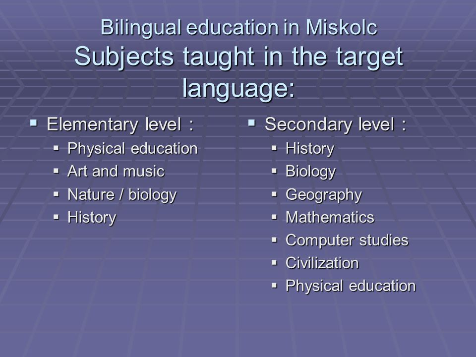 Bilingual education in Miskolc Formulas :  Two types of bilingual classes at secondary level :  4 year studies : B1 level required in the target language  5 year studies : No knowledge required in the target language – 0 year intensive language learning in order to reach B1 level at the end of the school year
