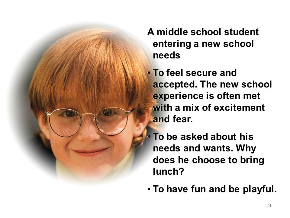 24 A middle school student entering a new school needs To feel secure and accepted.