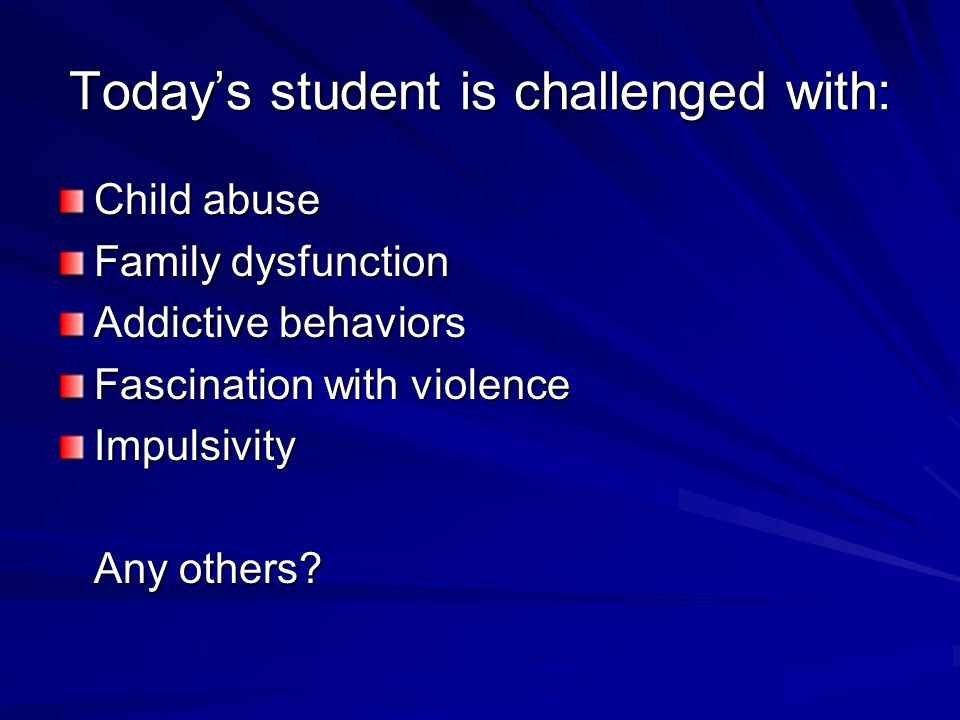 Today's student is challenged with: Child abuse Family dysfunction Addictive behaviors Fascination with violence Impulsivity Any others