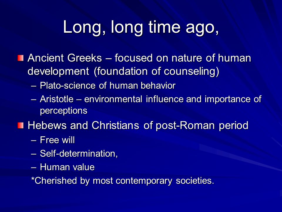 Long, long time ago, Ancient Greeks – focused on nature of human development (foundation of counseling) –Plato-science of human behavior –Aristotle – environmental influence and importance of perceptions Hebews and Christians of post-Roman period –Free will –Self-determination, –Human value *Cherished by most contemporary societies.