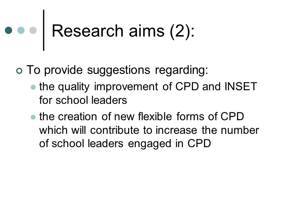 Research aims (2): To provide suggestions regarding: the quality improvement of CPD and INSET for school leaders the creation of new flexible forms of CPD which will contribute to increase the number of school leaders engaged in CPD