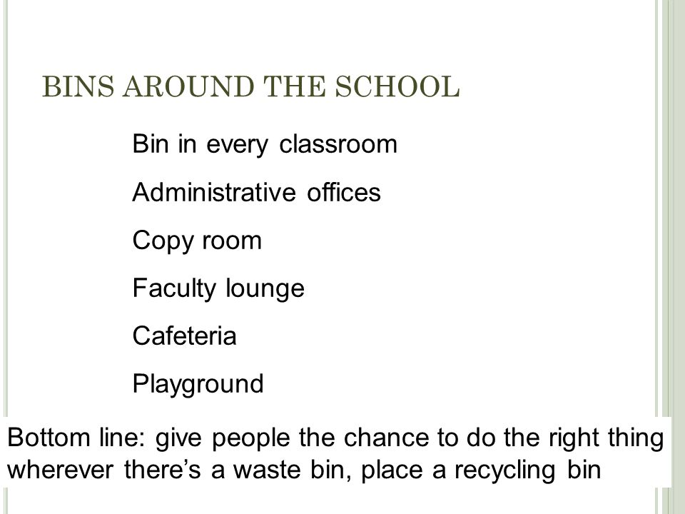 BINS AROUND THE SCHOOL Bin in every classroom Administrative offices Copy room Faculty lounge Cafeteria Playground Bottom line: give people the chance