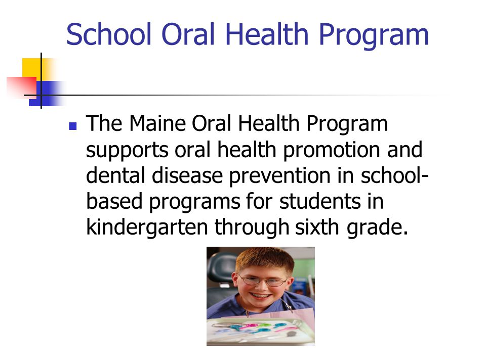 School Oral Health Program The Maine Oral Health Program supports oral health promotion and dental disease prevention in school- based programs for st