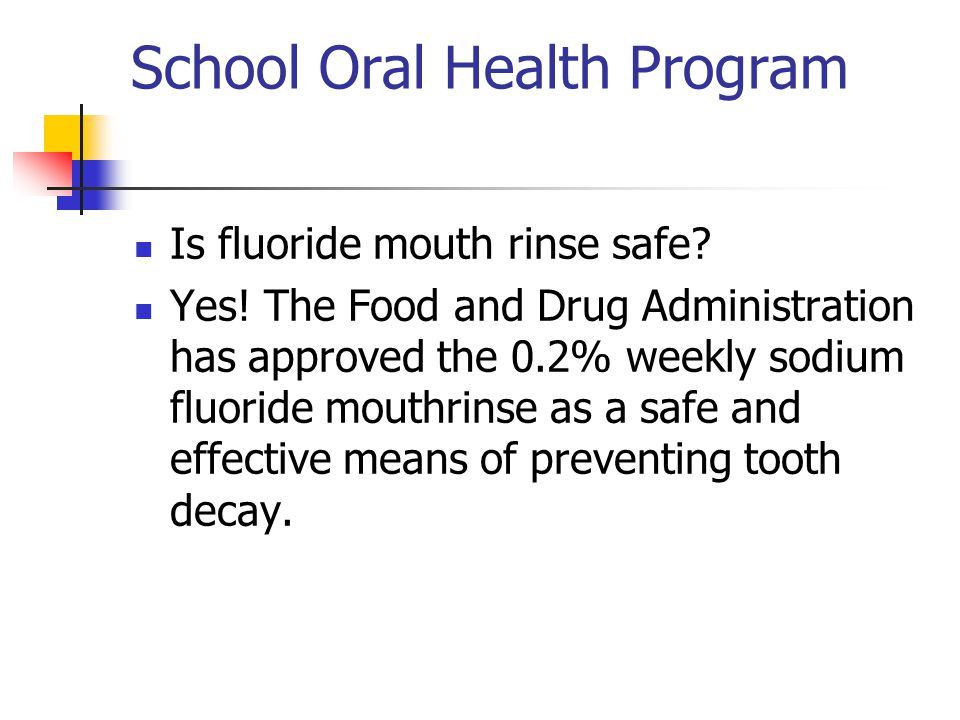 School Oral Health Program Is fluoride mouth rinse safe? Yes! The Food and Drug Administration has approved the 0.2% weekly sodium fluoride mouthrinse