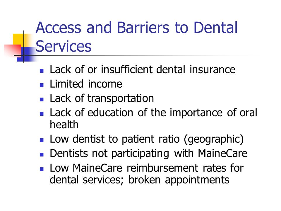 Access and Barriers to Dental Services Lack of or insufficient dental insurance Limited income Lack of transportation Lack of education of the importa