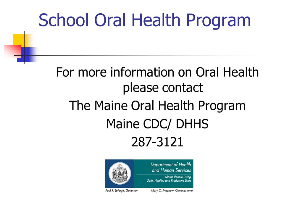 School Oral Health Program For more information on Oral Health please contact The Maine Oral Health Program Maine CDC/ DHHS 287-3121