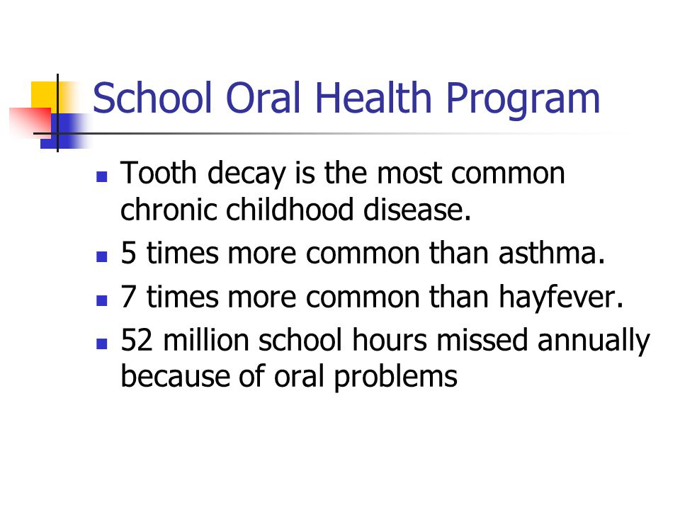 School Oral Health Program Tooth decay is the most common chronic childhood disease. 5 times more common than asthma. 7 times more common than hayfeve