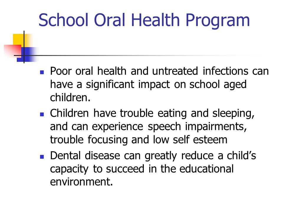 School Oral Health Program Poor oral health and untreated infections can have a significant impact on school aged children. Children have trouble eati