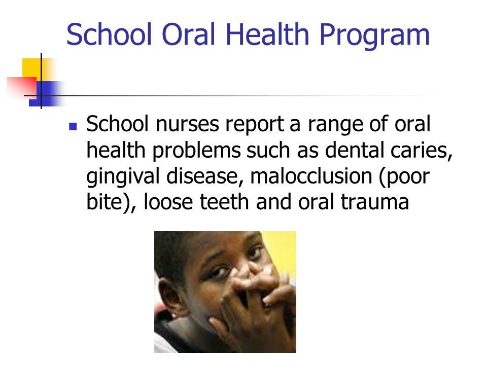 School Oral Health Program School nurses report a range of oral health problems such as dental caries, gingival disease, malocclusion (poor bite), loo
