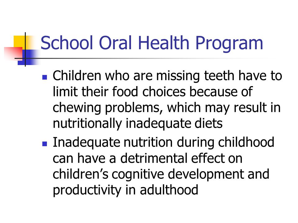 School Oral Health Program Children who are missing teeth have to limit their food choices because of chewing problems, which may result in nutritiona
