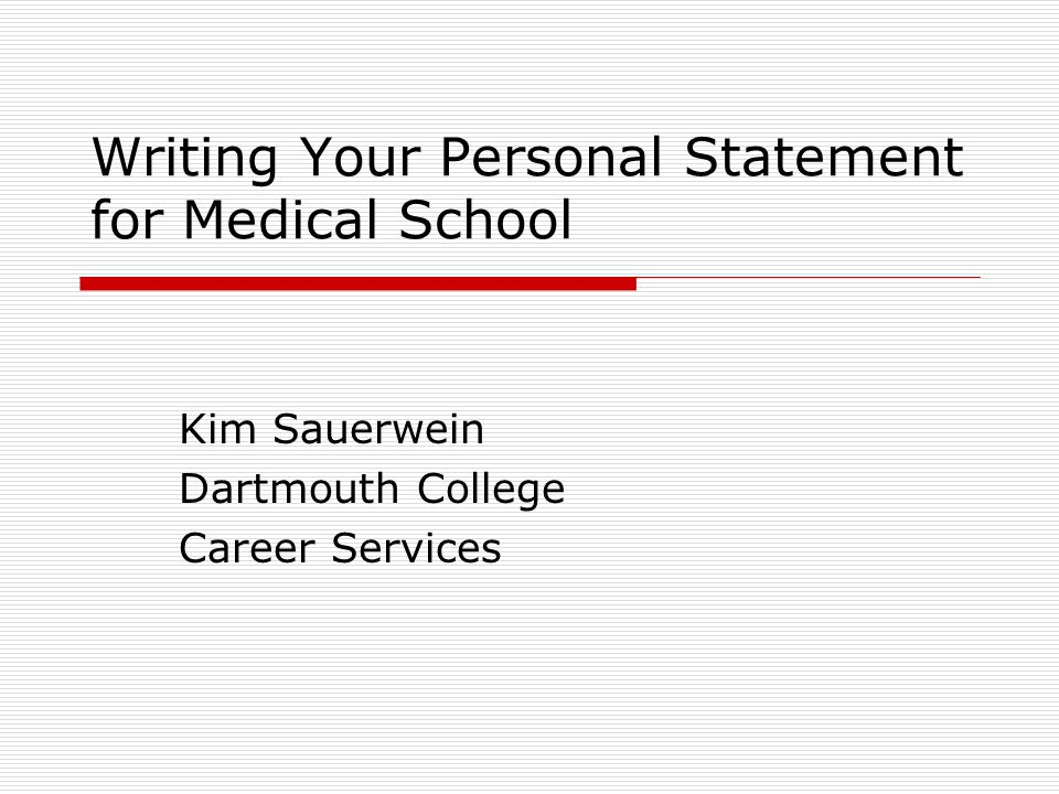 Writing Your Personal Statement for Medical School Kim Sauerwein Dartmouth College Career Services