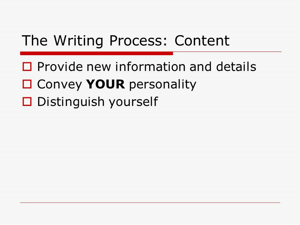 The Writing Process: Content  Provide new information and details  Convey YOUR personality  Distinguish yourself