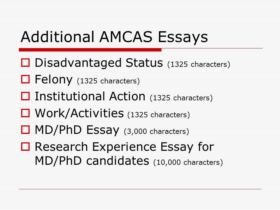 Additional AMCAS Essays  Disadvantaged Status (1325 characters)  Felony (1325 characters)  Institutional Action (1325 characters)  Work/Activities (1325 characters)  MD/PhD Essay (3,000 characters)  Research Experience Essay for MD/PhD candidates (10,000 characters)