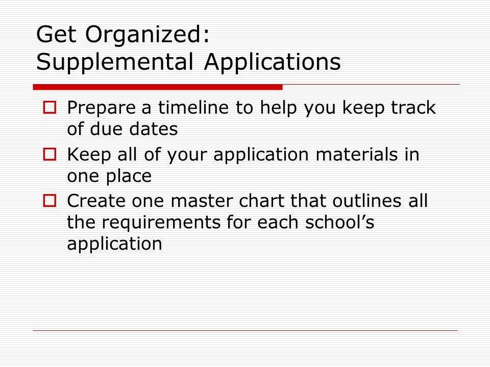 Get Organized: Supplemental Applications  Prepare a timeline to help you keep track of due dates  Keep all of your application materials in one place  Create one master chart that outlines all the requirements for each school's application