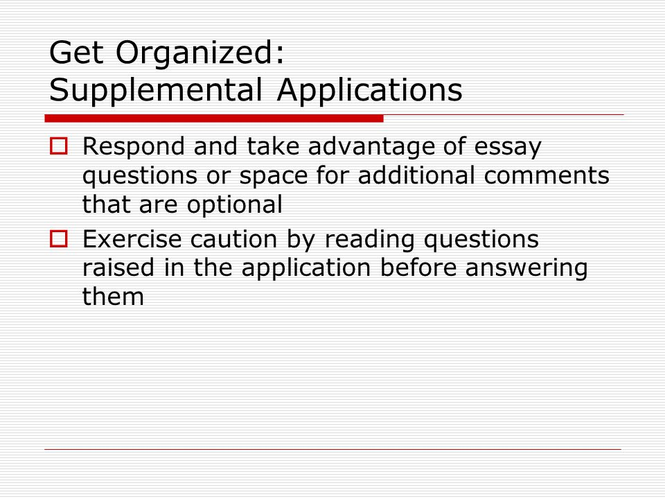 Get Organized: Supplemental Applications  Respond and take advantage of essay questions or space for additional comments that are optional  Exercise caution by reading questions raised in the application before answering them