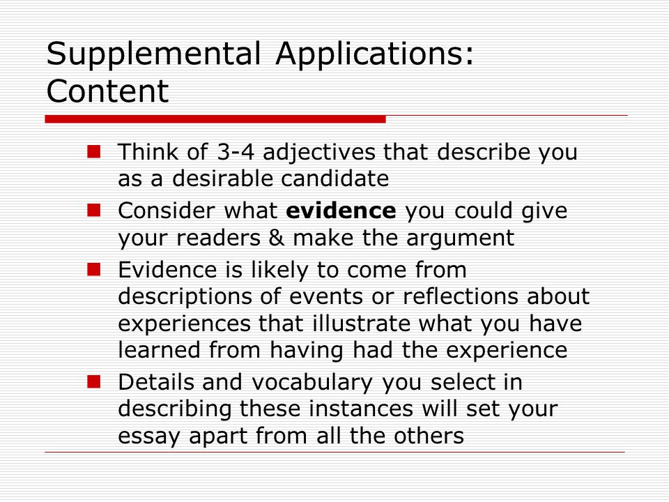 Supplemental Applications: Content Think of 3-4 adjectives that describe you as a desirable candidate Consider what evidence you could give your readers & make the argument Evidence is likely to come from descriptions of events or reflections about experiences that illustrate what you have learned from having had the experience Details and vocabulary you select in describing these instances will set your essay apart from all the others