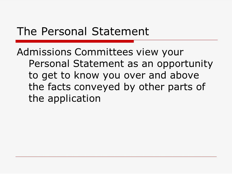 The Personal Statement Admissions Committees view your Personal Statement as an opportunity to get to know you over and above the facts conveyed by other parts of the application