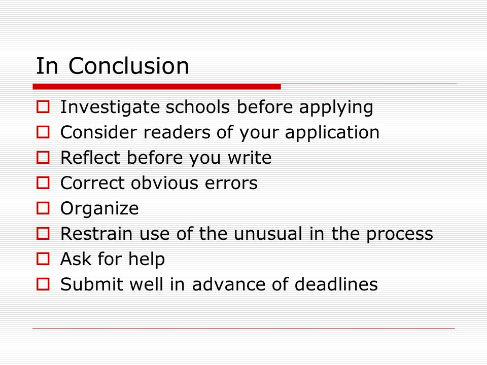 In Conclusion  Investigate schools before applying  Consider readers of your application  Reflect before you write  Correct obvious errors  Organize  Restrain use of the unusual in the process  Ask for help  Submit well in advance of deadlines