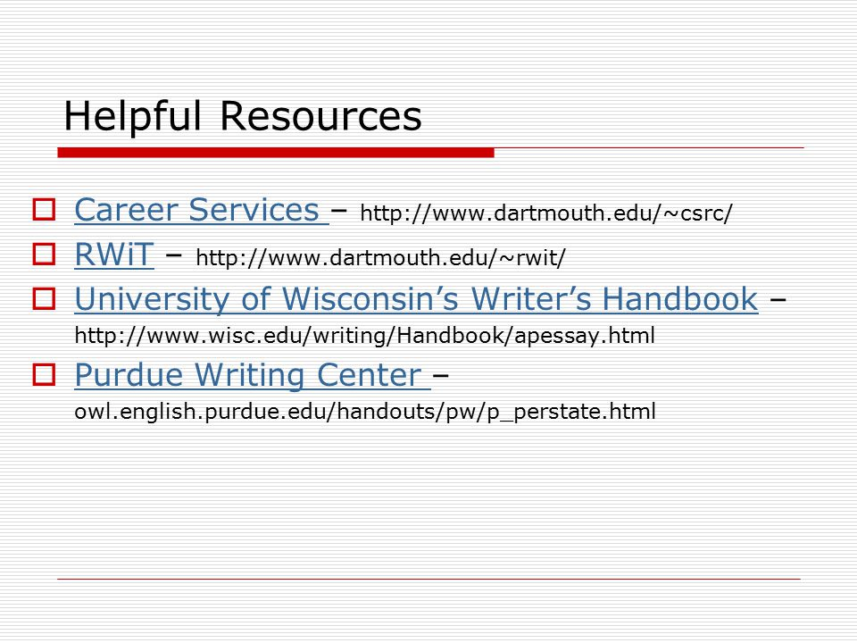 Helpful Resources  Career Services – http://www.dartmouth.edu/~csrc/ Career Services  RWiT – http://www.dartmouth.edu/~rwit/ RWiT  University of Wisconsin's Writer's Handbook – University of Wisconsin's Writer's Handbook http://www.wisc.edu/writing/Handbook/apessay.html  Purdue Writing Center – Purdue Writing Center owl.english.purdue.edu/handouts/pw/p_perstate.html