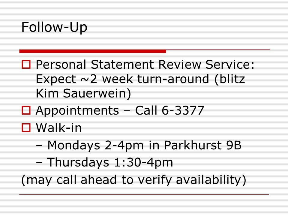 Follow-Up  Personal Statement Review Service: Expect ~2 week turn-around (blitz Kim Sauerwein)  Appointments – Call 6-3377  Walk-in – Mondays 2-4pm in Parkhurst 9B – Thursdays 1:30-4pm (may call ahead to verify availability)