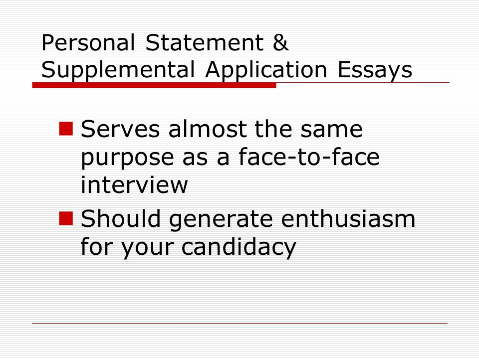 Personal Statement & Supplemental Application Essays Serves almost the same purpose as a face-to-face interview Should generate enthusiasm for your candidacy