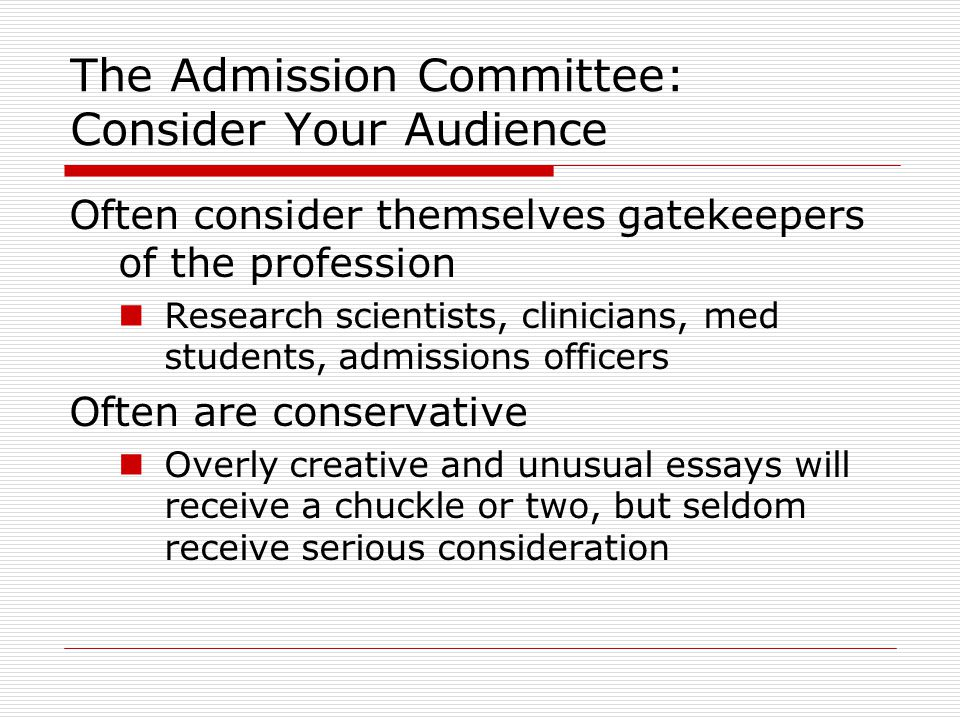 The Admission Committee: Consider Your Audience Often consider themselves gatekeepers of the profession Research scientists, clinicians, med students, admissions officers Often are conservative Overly creative and unusual essays will receive a chuckle or two, but seldom receive serious consideration