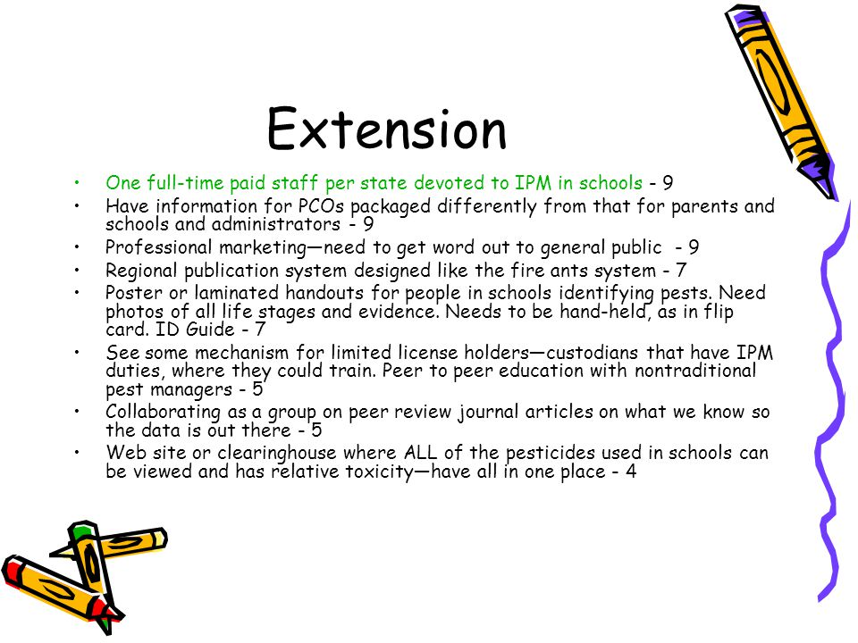 Extension One full-time paid staff per state devoted to IPM in schools - 9 Have information for PCOs packaged differently from that for parents and schools and administrators - 9 Professional marketing—need to get word out to general public - 9 Regional publication system designed like the fire ants system - 7 Poster or laminated handouts for people in schools identifying pests.