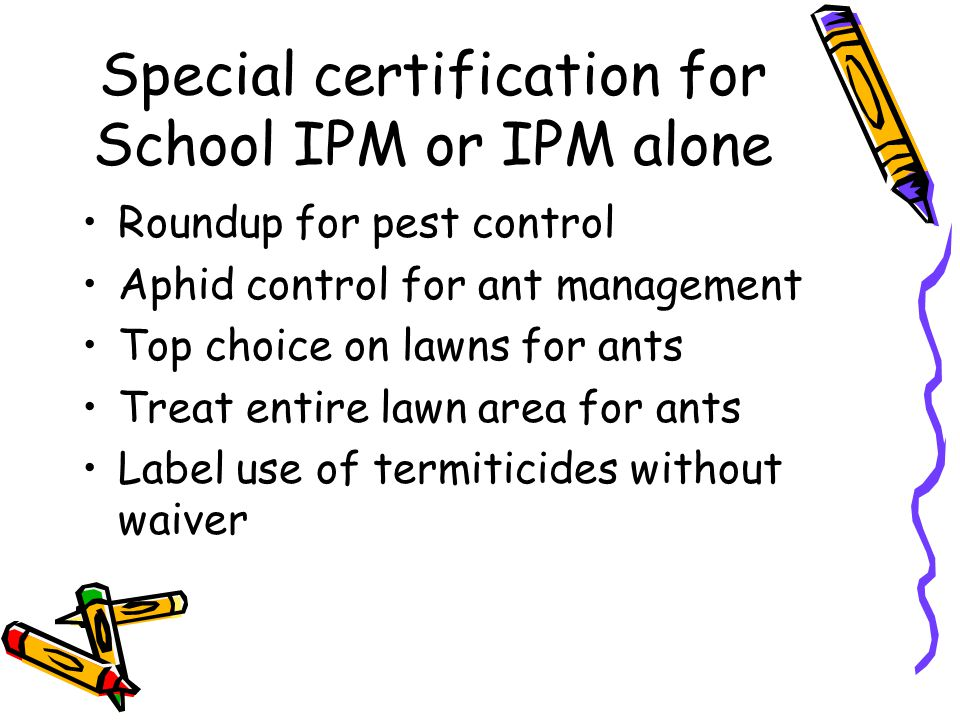 Special certification for School IPM or IPM alone Roundup for pest control Aphid control for ant management Top choice on lawns for ants Treat entire