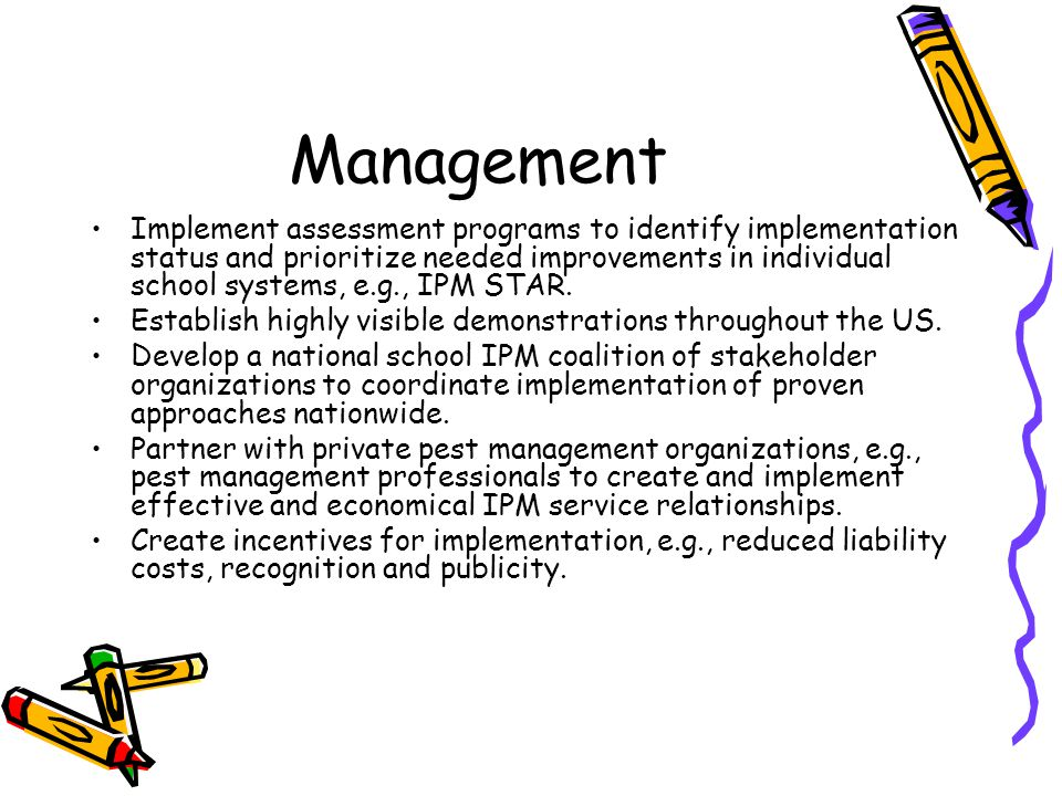 Management Implement assessment programs to identify implementation status and prioritize needed improvements in individual school systems, e.g., IPM STAR.