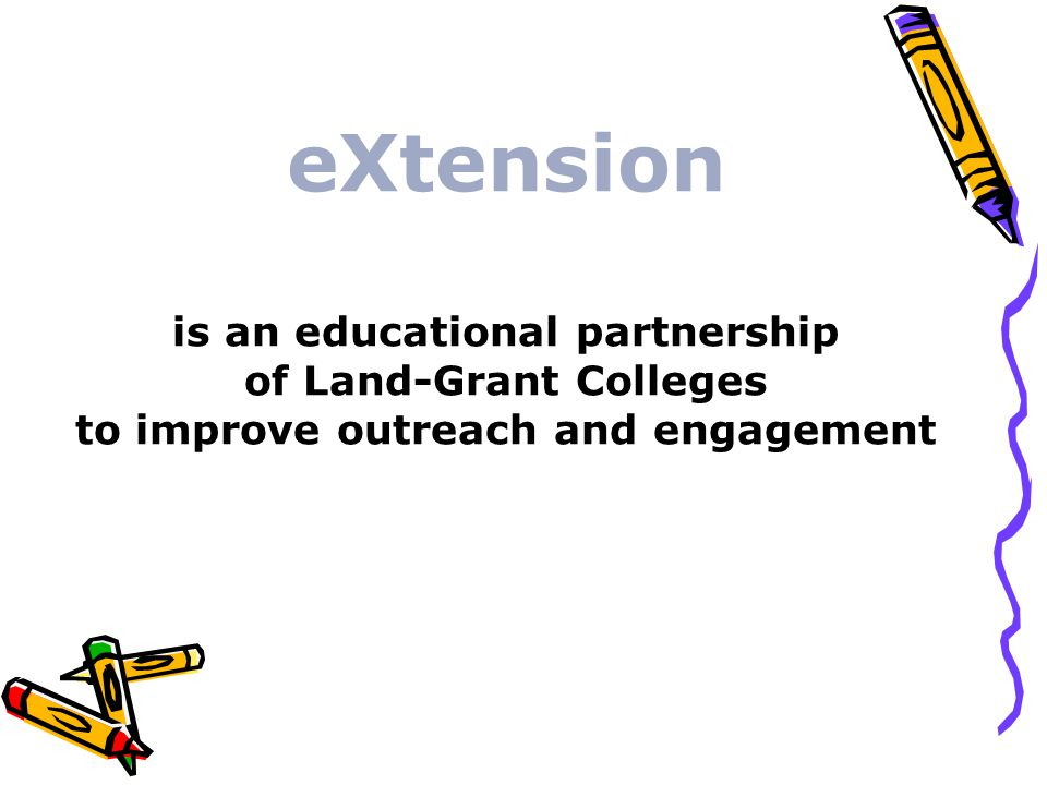 eXtension is an educational partnership of Land-Grant Colleges to improve outreach and engagement
