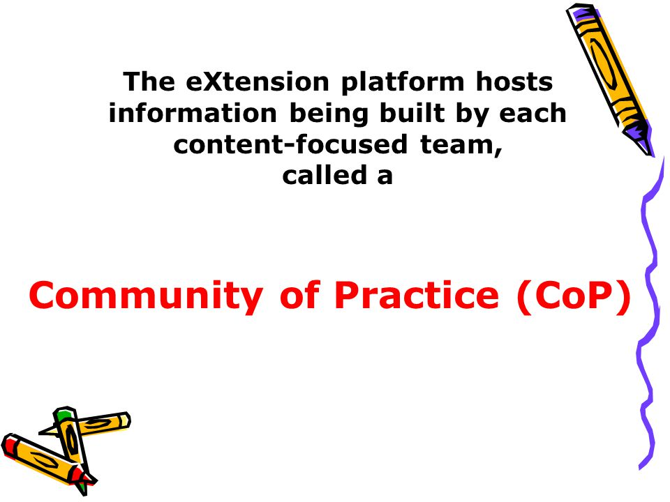 Community of Practice (CoP) The eXtension platform hosts information being built by each content-focused team, called a