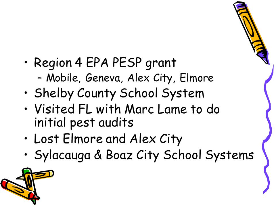 Region 4 EPA PESP grant –Mobile, Geneva, Alex City, Elmore Shelby County School System Visited FL with Marc Lame to do initial pest audits Lost Elmore
