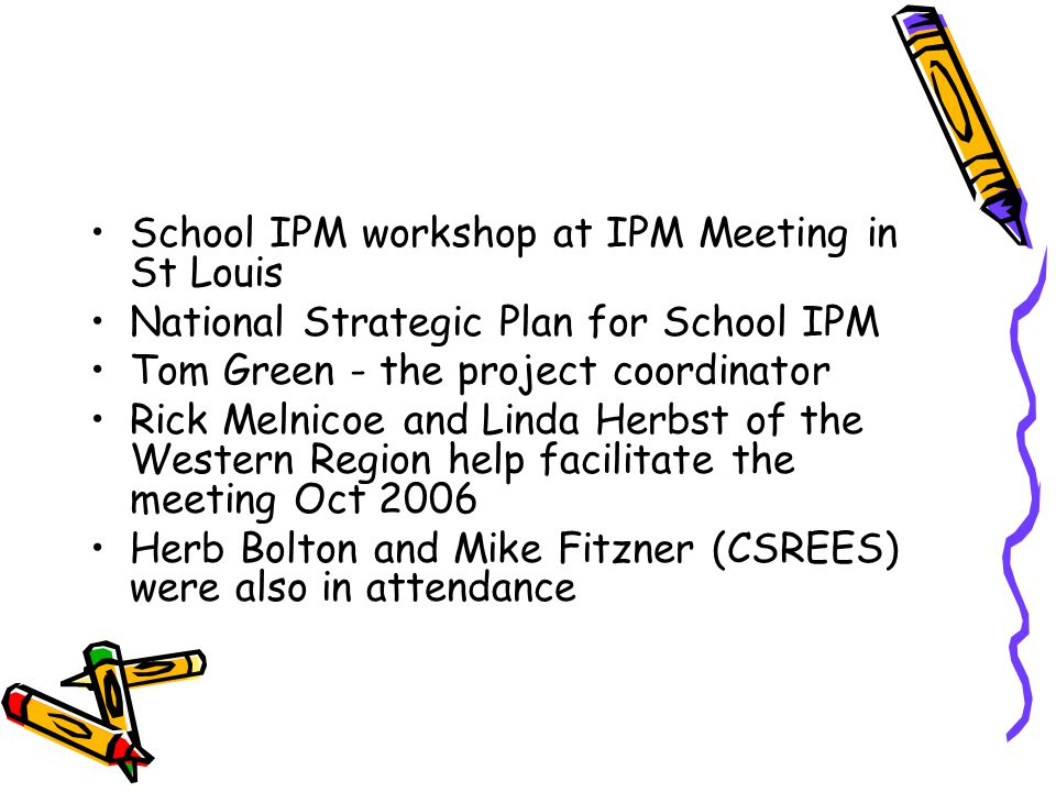 School IPM workshop at IPM Meeting in St Louis National Strategic Plan for School IPM Tom Green - the project coordinator Rick Melnicoe and Linda Herbst of the Western Region help facilitate the meeting Oct 2006 Herb Bolton and Mike Fitzner (CSREES) were also in attendance