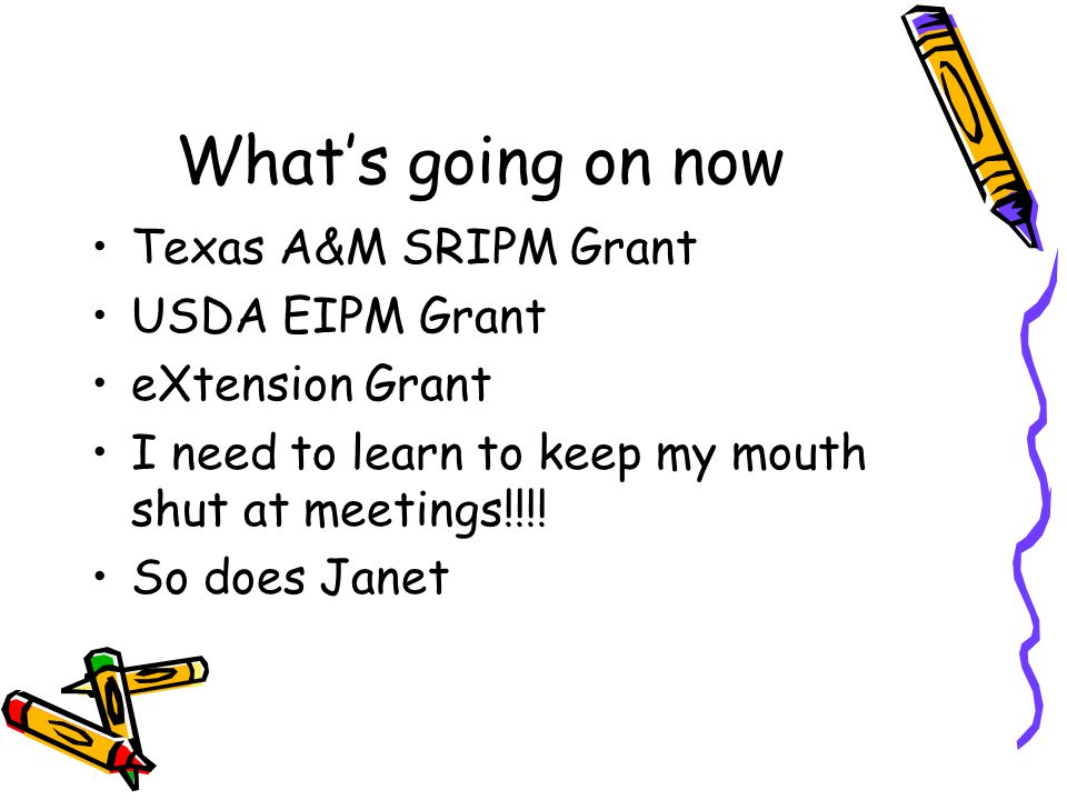 What's going on now Texas A&M SRIPM Grant USDA EIPM Grant eXtension Grant I need to learn to keep my mouth shut at meetings!!!! So does Janet