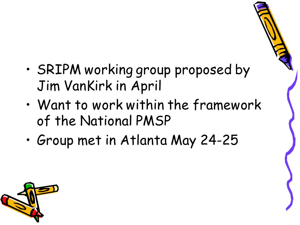 SRIPM working group proposed by Jim VanKirk in April Want to work within the framework of the National PMSP Group met in Atlanta May 24-25